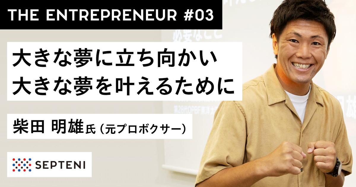 The Entrepreneur #3 柴田 明雄氏(元プロボクサー)~闘志3.0 大きな ...